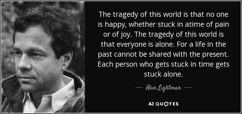 quote-the-tragedy-of-this-world-is-that-no-one-is-happy-whether-stuck-in-atime-of-pain-or-alan-lightman-38-70-41